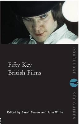 Fifty Key British Films - Barrow, Sarah (Editor), and White, John, Dr. (Editor)