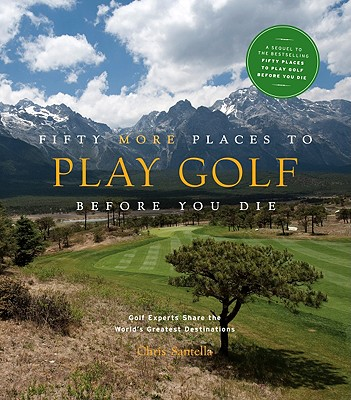 Fifty More Places to Play Golf Before You Die: Golf Experts Share the World's Greatest Destinations - Santella, Chris