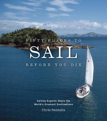 Fifty Places to Sail Before You Die: Sailing Experts Share the World's Greatest Destinations - Santella, Chris