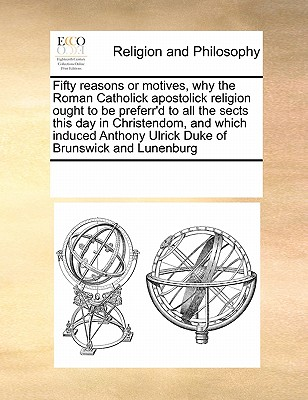 Fifty Reasons or Motives, Why the Roman Catholick Apostolick Religion Ought to Be Preferr'd to All the Sects This Day in Christendom, and Which Induced Anthony Ulrick, Duke of Brunswick and Lunenburg, - Multiple Contributors