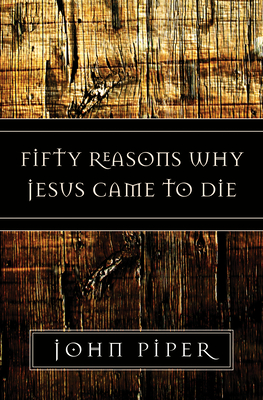 Fifty Reasons Why Jesus Came to Die - Piper, John