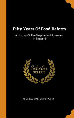 Fifty Years of Food Reform: A History of the Vegetarian Movement in England - Forward, Charles Walter