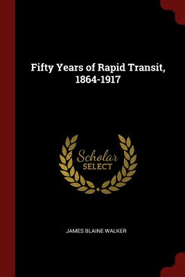 Fifty Years of Rapid Transit, 1864-1917 - Walker, James Blaine