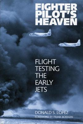 Fighter Pilot's Heaven: Flight Testing the Early Jets - Lopez, Donald S
