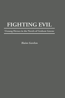 Fighting Evil: Unsung Heroes in the Novels of Graham Greene - Gordon, Haim, and Gordon, Hayim