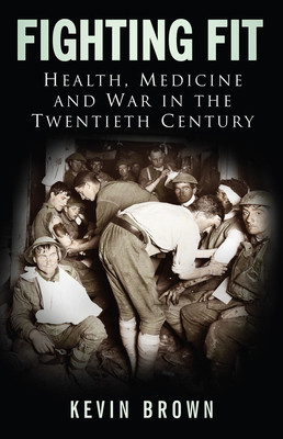 Fighting Fit: Health, Medicine and War in the Twentieth Century - Brown, Kevin