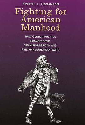 Fighting for American Manhood: How Gender Politics Provoked the Spanish-American and Philippine-American Wars - Hoganson, Kristin L, Dr.