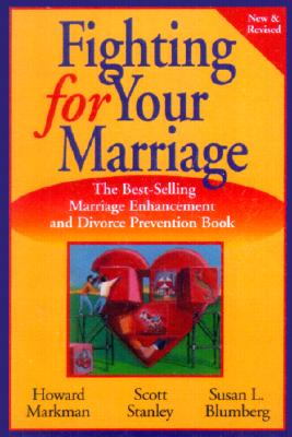 Fighting for Your Marriage: Positive Steps for Preventing Divorce and Preserving a Lasting Love - Markman, Howard J, Ph.D., and Stanley, Scott M, PH.D., and Blumberg, Susan L
