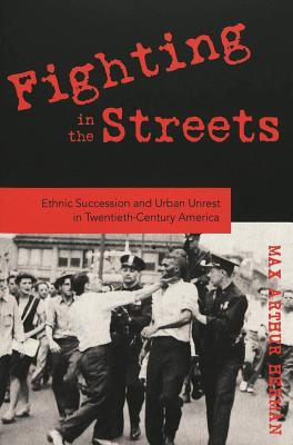 Fighting in the Streets: Ethnic Succession and Urban Unrest in Twentieth-Century America - Herman, Max Arthur