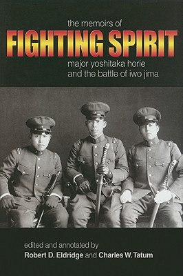 Fighting Spirit: The Memoirs of Major Yoshitaka Horie and the Battle of Iwo Jima - Eldridge, Robert D (Editor), and Tatum, Charles W (Editor)