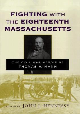 Fighting with the Eighteenth Massachusetts: The Civil War Memoir of Thomas H. Mann - Mann, Thomas H, and Hennessy, John J (Editor), and Mann, Henry L (Editor)