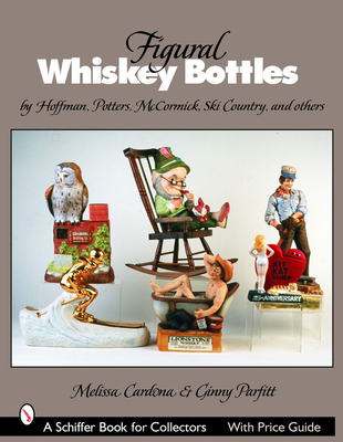 Figural Whiskey Bottles: By Hoffman, Potters, McCormick, Ski Country and More - Cardona, Melissa, and Parfitt, Ginny
