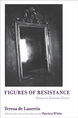 Figures of Resistance: Essays in Feminist Theory - de Lauretis, Teresa, and White, Patricia (Editor)