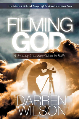Filming God: A Journey from Skepticism to Faith - Wilson, Darren