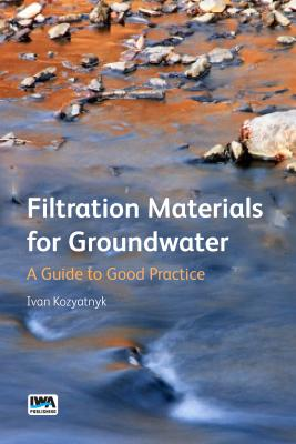 Filtration Materials for Groundwater: A Guide to Good Practice - Kozyatnyk, Ivan (Editor)