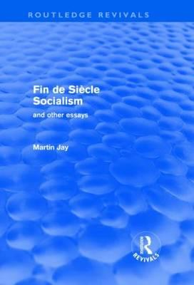Fin de Si?cle Socialism and Other Essays (Routledge Revivals) - Jay, Martin