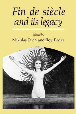 Fin de Siecle and Its Legacy - Teich, Mikulas (Introduction by), and Porter, Roy (Introduction by)
