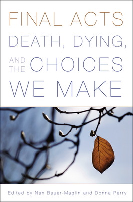 Final Acts: Death, Dying, and the Choices We Make - Bauer-Maglin, Nan (Editor), and Perry, Donna, Professor (Editor), and Bingham, June, Professor (Contributions by)