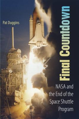 Final Countdown: NASA and the End of the Space Shuttle Program - Duggins, Pat