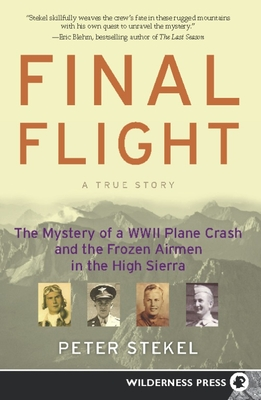Final Flight: The Mystery of a WWII Plane Crash and the Frozen Airmen in the High Sierra - Stekel, Peter