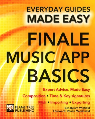 Finale Music App Basics: Expert Advice, Made Easy - Byram-Wigfield, Ben, and Wallace, James, and Mayne, Mark (Foreword by)