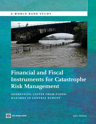 Financial and Fiscal Instruments for Catastrophe Risk Management: Addressing the Losses from Flood Hazards in Central Europe - Pollner, John