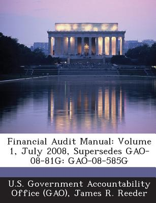 Financial Audit Manual: Volume 1, July 2008, Supersedes Gao-08-81g: Gao-08-585g - U S Government Accountability Office (G (Creator), and Reeder, James R