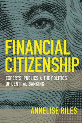 Financial Citizenship: Experts, Publics, and the Politics of Central Banking - Riles, Annelise