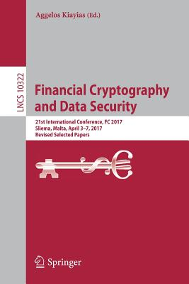 Financial Cryptography and Data Security: 21st International Conference, FC 2017, Sliema, Malta, April 3-7, 2017, Revised Selected Papers - Kiayias, Aggelos (Editor)