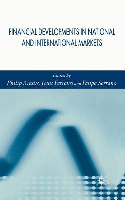Financial Developments in National and International Markets - Arestis, P (Editor), and Ferreiro, Jesús, and Serrano, Felipe