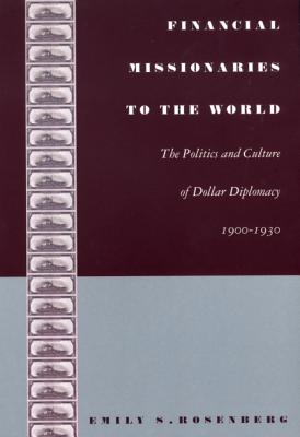 Financial Missionaries to the World: The Politics and Culture of Dollar Diplomacy, 1900-1930 - Rosenberg, Emily S
