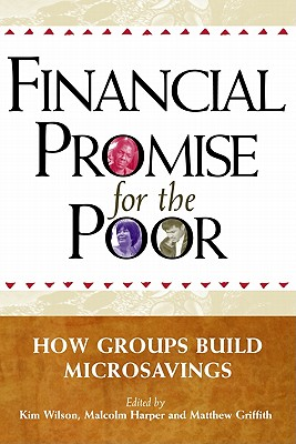 Financial Promise for the Poor: How Groups Build Microsavings - Wilson, Kim (Editor), and Harper, Malcolm (Editor), and Griffith, Matthew (Editor)