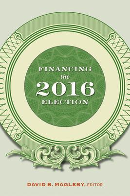 Financing the 2016 Election - Magleby, David B (Editor)