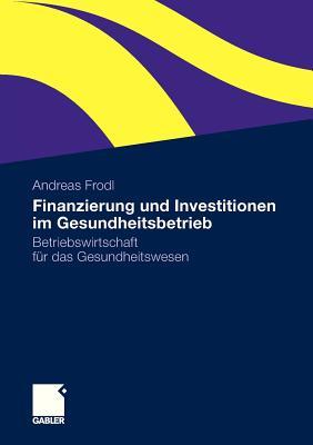 Finanzierung Und Investitionen Im Gesundheitsbetrieb: Betriebswirtschaft Fur Das Gesundheitswesen - Frodl, Andreas
