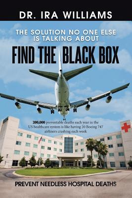 Find the Black Box: Prevent Needless Hospital Deaths - Williams, Ira, Dr.