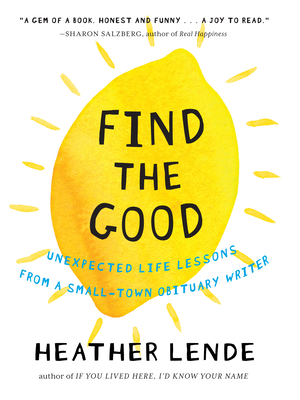 Find the Good: Unexpected Life Lessons from a Small-Town Obituary Writer - Lende, Heather