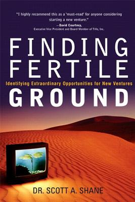 Finding Fertile Ground: Identifying Extraordinary Opportunities for New Ventures - Shane, Scott A