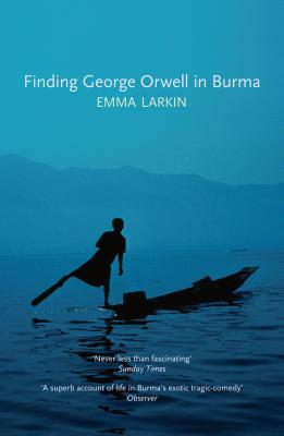 Finding George Orwell in Burma - Larkin, Emma