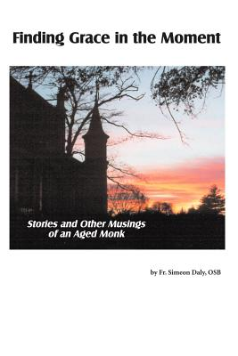 Finding Grace in the Moment: Stories and Other Musings of an Aged Monk - Daly Osb, Fr Simeon