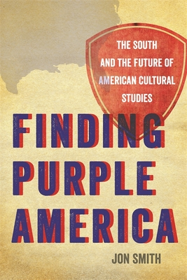 Finding Purple America: The South and the Future of American Cultural Studies - Smith, Jon