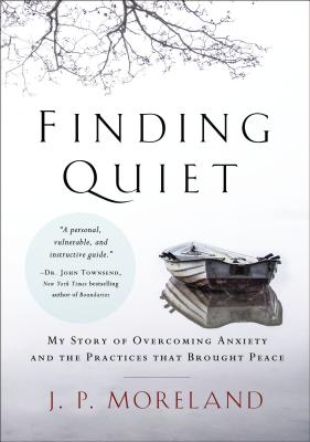 Finding Quiet: My Story of Overcoming Anxiety and the Practices That Brought Peace - Moreland, J P