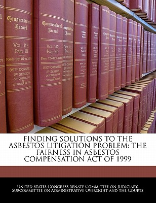 Finding Solutions to the Asbestos Litigation Problem: The Fairness in Asbestos Compensation Act of 1999 - United States Congress Senate Committee (Creator)