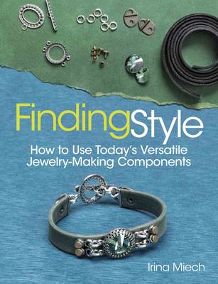 Finding Style: How to Use Today's Versatile Jewelry-Making Components - Miech, Irina