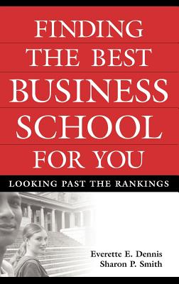Finding the Best Business School for You: Looking Past the Rankings - Dennis, Everette E, and Smith, Sharon P