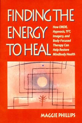 Finding the Energy to Heal: How Emdr, Hypnosis, Imagery, Tft, and Body-Focused Therapy Can Help to Restore Mindbody Health - Phillips, Maggie