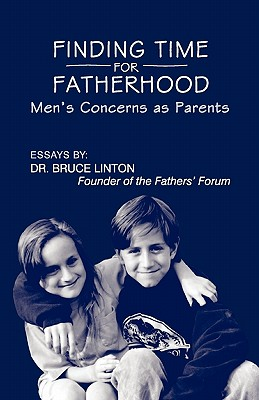 Finding Time for Fatherhood: Men's Concerns as Parents - Linton Ph D, Bruce