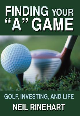 Finding Your a Game: Golf, Investing, and Life - Rinehart, Neil