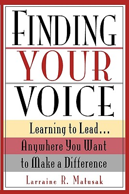 Finding Your Voice: Learning to Lead . . . Anywhere You Want to Make a Difference - Matusak, Larraine R