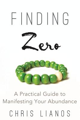 Finding Zero: A Practical Guide to Manifesting Your Abundance - Lianos, Chris