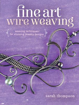Fine Art Wire Weaving: Weaving Techniques for Stunning Jewelry Designs - Thompson, Sarah